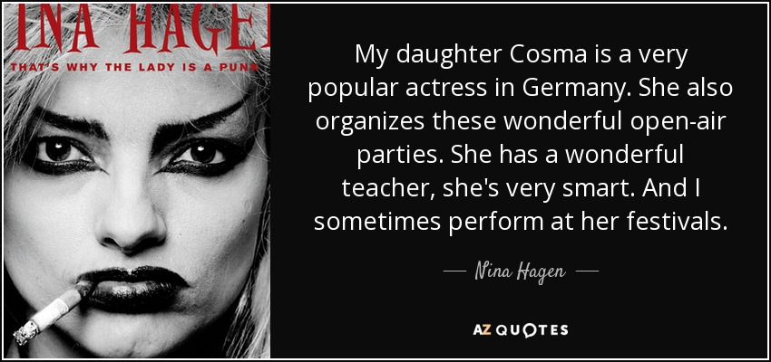My daughter Cosma is a very popular actress in Germany. She also organizes these wonderful open-air parties. She has a wonderful teacher, she's very smart. And I sometimes perform at her festivals. - Nina Hagen