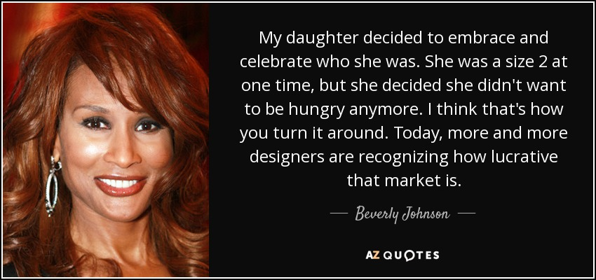 My daughter decided to embrace and celebrate who she was. She was a size 2 at one time, but she decided she didn't want to be hungry anymore. I think that's how you turn it around. Today, more and more designers are recognizing how lucrative that market is. - Beverly Johnson