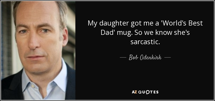 My daughter got me a 'World's Best Dad' mug. So we know she's sarcastic. - Bob Odenkirk