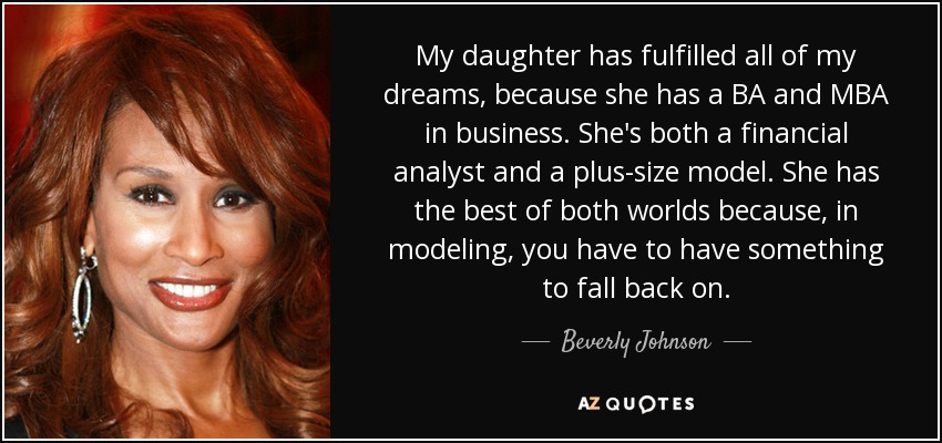 My daughter has fulfilled all of my dreams, because she has a BA and MBA in business. She's both a financial analyst and a plus-size model. She has the best of both worlds because, in modeling, you have to have something to fall back on. - Beverly Johnson