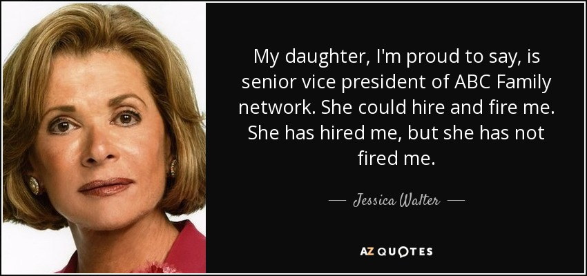 My daughter, I'm proud to say, is senior vice president of ABC Family network. She could hire and fire me. She has hired me, but she has not fired me. - Jessica Walter