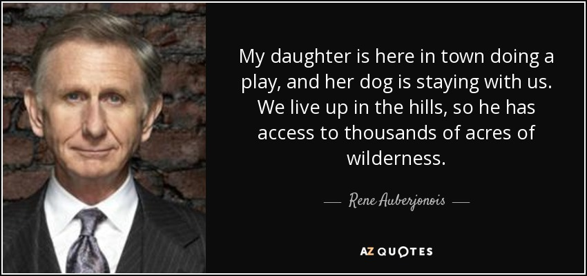 My daughter is here in town doing a play, and her dog is staying with us. We live up in the hills, so he has access to thousands of acres of wilderness. - Rene Auberjonois