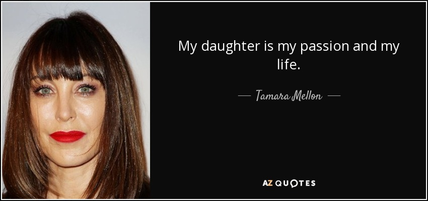 My daughter is my passion and my life. - Tamara Mellon