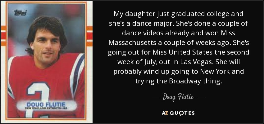 My daughter just graduated college and she's a dance major. She's done a couple of dance videos already and won Miss Massachusetts a couple of weeks ago. She's going out for Miss United States the second week of July, out in Las Vegas. She will probably wind up going to New York and trying the Broadway thing. - Doug Flutie
