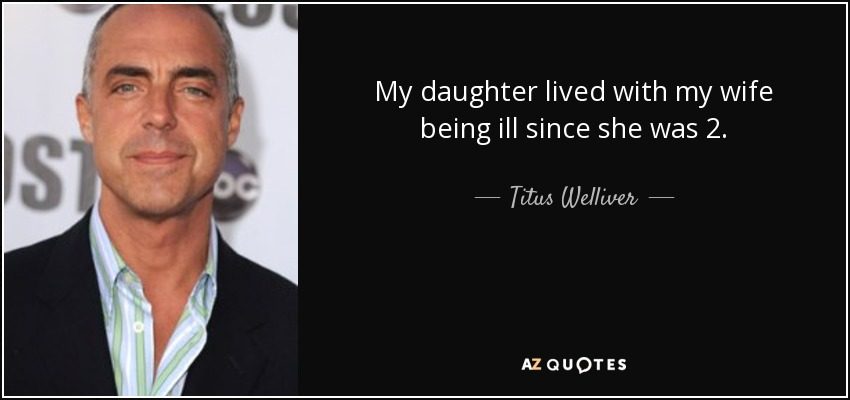 My daughter lived with my wife being ill since she was 2. - Titus Welliver