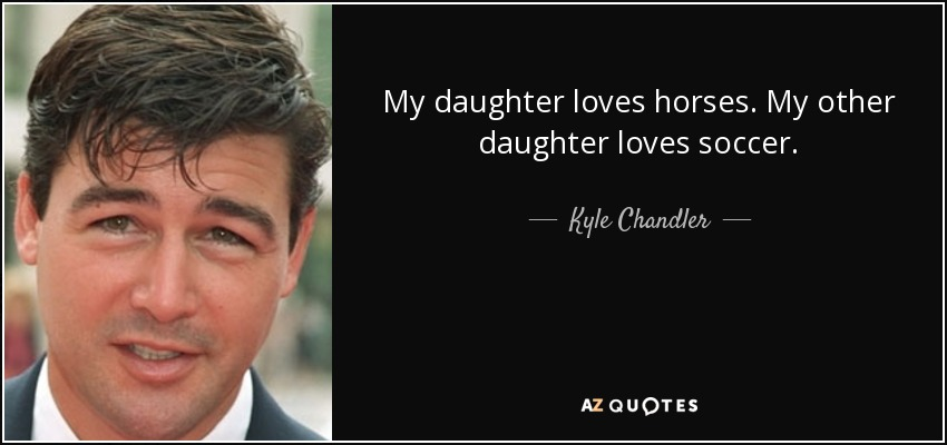 My daughter loves horses. My other daughter loves soccer. - Kyle Chandler