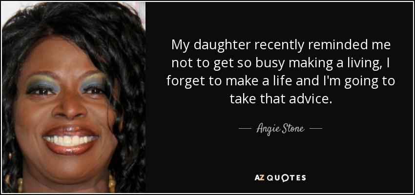 My daughter recently reminded me not to get so busy making a living, I forget to make a life and I'm going to take that advice. - Angie Stone