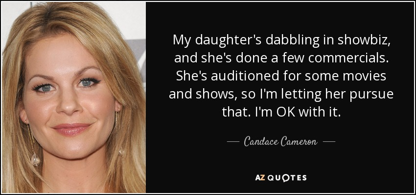 My daughter's dabbling in showbiz, and she's done a few commercials. She's auditioned for some movies and shows, so I'm letting her pursue that. I'm OK with it. - Candace Cameron