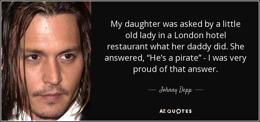 "My daughter was asked by a little old lady in a London hotel restaurant what her daddy did. She answered, ""He's a pirate"" - I was very proud of that answer. - Johnny Depp"