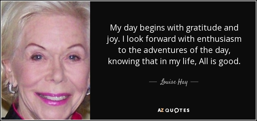 My day begins with gratitude and joy. I look forward with enthusiasm to the adventures of the day, knowing that in my life, All is good. - Louise Hay