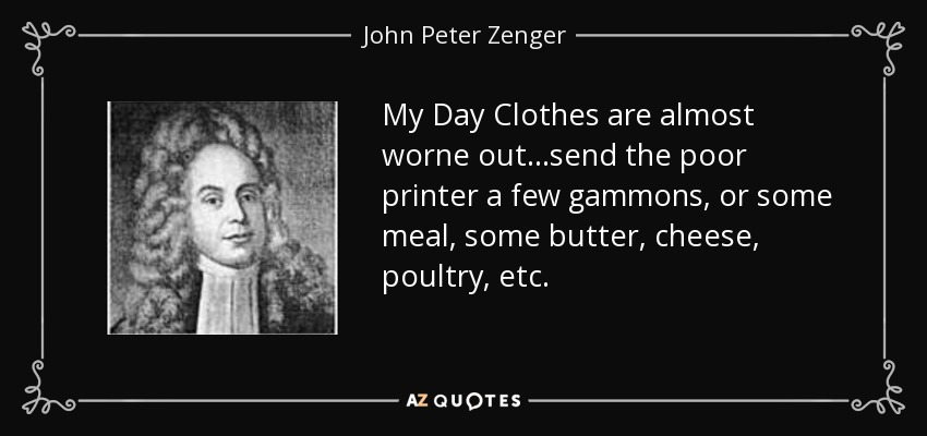 My Day Clothes are almost worne out...send the poor printer a few gammons, or some meal, some butter, cheese, poultry, etc. - John Peter Zenger