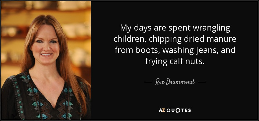 My days are spent wrangling children, chipping dried manure from boots, washing jeans, and frying calf nuts. - Ree Drummond