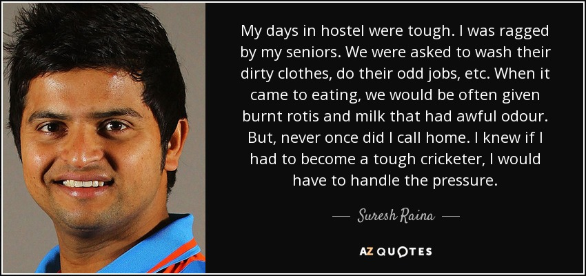 My days in hostel were tough. I was ragged by my seniors. We were asked to wash their dirty clothes, do their odd jobs, etc. When it came to eating, we would be often given burnt rotis and milk that had awful odour. But, never once did I call home. I knew if I had to become a tough cricketer, I would have to handle the pressure. - Suresh Raina