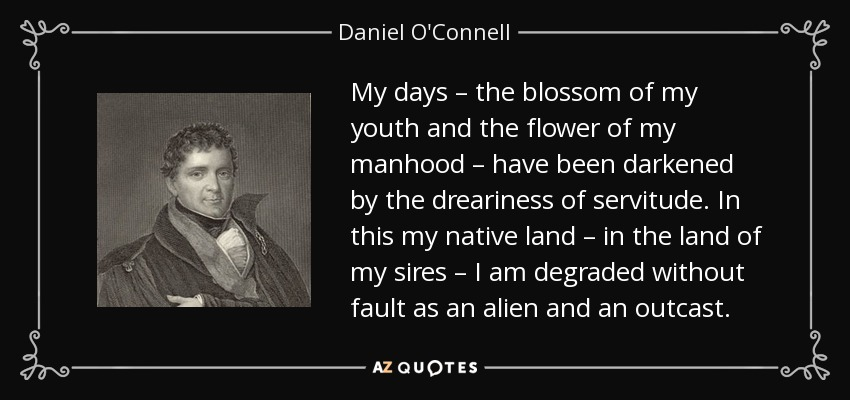 My days – the blossom of my youth and the flower of my manhood – have been darkened by the dreariness of servitude. In this my native land – in the land of my sires – I am degraded without fault as an alien and an outcast. - Daniel O'Connell