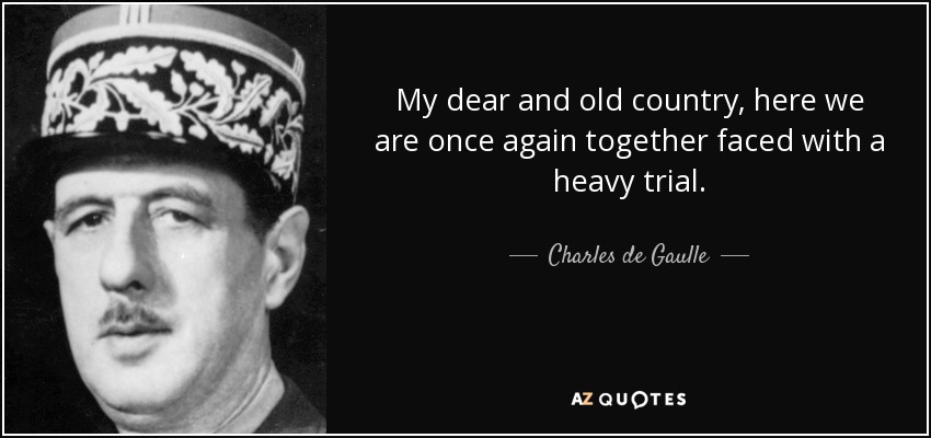 Charles de Gaulle quote: My dear and old country, here we ...