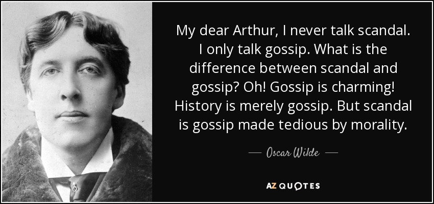 My dear Arthur, I never talk scandal. I only talk gossip. What is the difference between scandal and gossip? Oh! Gossip is charming! History is merely gossip. But scandal is gossip made tedious by morality. - Oscar Wilde