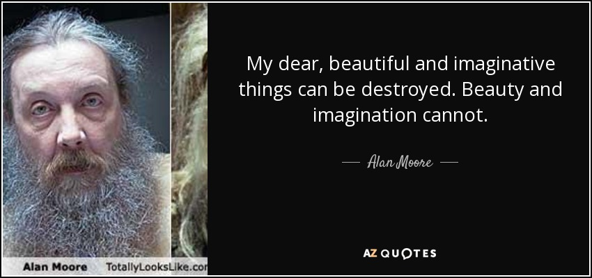 My dear, beautiful and imaginative things can be destroyed. Beauty and imagination cannot. - Alan Moore