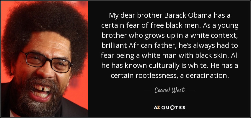 My dear brother Barack Obama has a certain fear of free black men. As a young brother who grows up in a white context, brilliant African father, he's always had to fear being a white man with black skin. All he has known culturally is white. He has a certain rootlessness, a deracination. - Cornel West