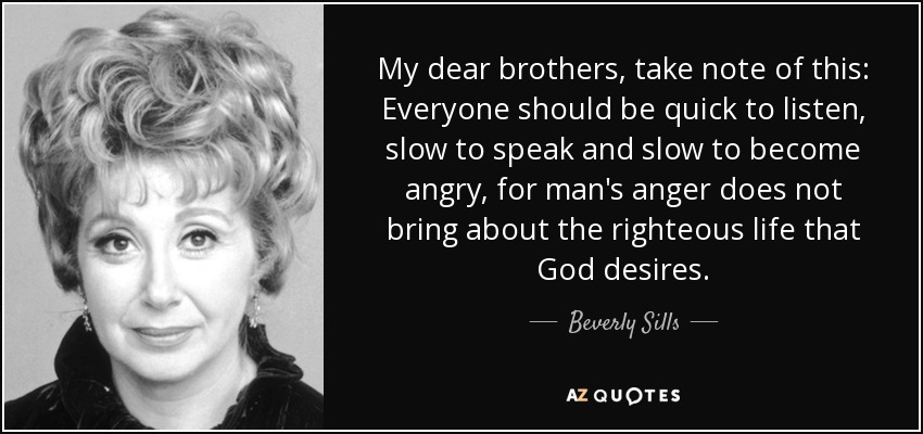 My dear brothers, take note of this: Everyone should be quick to listen, slow to speak and slow to become angry, for man's anger does not bring about the righteous life that God desires. - Beverly Sills