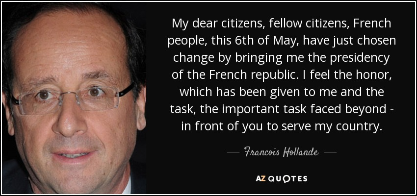 My dear citizens, fellow citizens, French people, this 6th of May, have just chosen change by bringing me the presidency of the French republic. I feel the honor, which has been given to me and the task, the important task faced beyond - in front of you to serve my country. - Francois Hollande