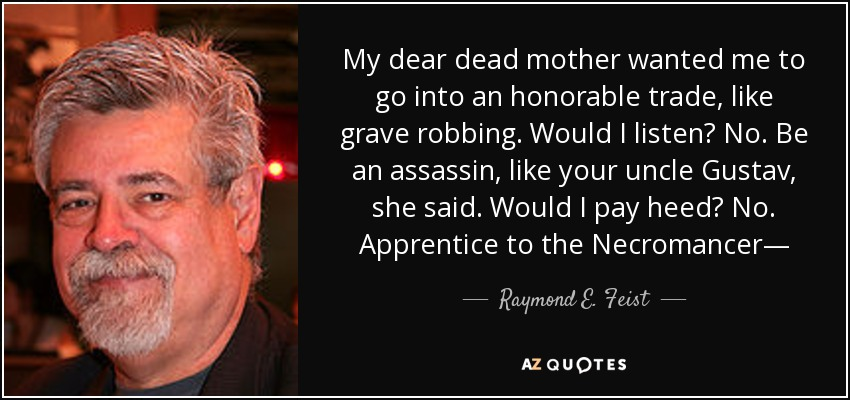 My dear dead mother wanted me to go into an honorable trade, like grave robbing. Would I listen? No. Be an assassin, like your uncle Gustav, she said. Would I pay heed? No. Apprentice to the Necromancer― - Raymond E. Feist