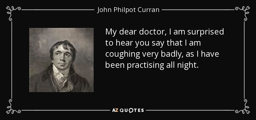 My dear doctor, I am surprised to hear you say that I am coughing very badly, as I have been practising all night. - John Philpot Curran