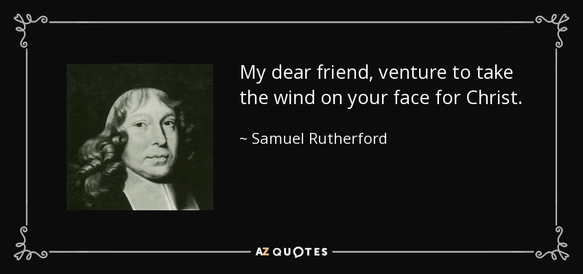 My dear friend, venture to take the wind on your face for Christ. - Samuel Rutherford