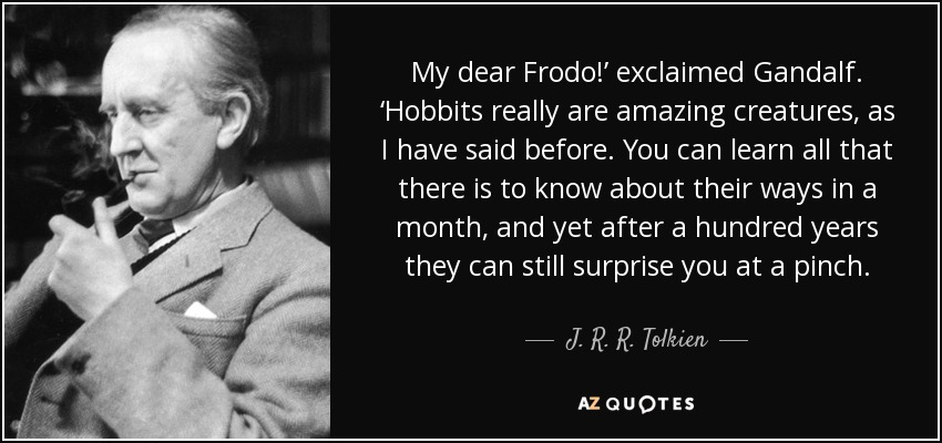My dear Frodo!' exclaimed Gandalf. 'Hobbits really are amazing creatures, as I have said before. You can learn all that there is to know about their ways in a month, and yet after a hundred years they can still surprise you at a pinch. - J. R. R. Tolkien