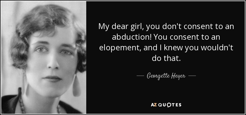 My dear girl, you don't consent to an abduction! You consent to an elopement, and I knew you wouldn't do that. - Georgette Heyer