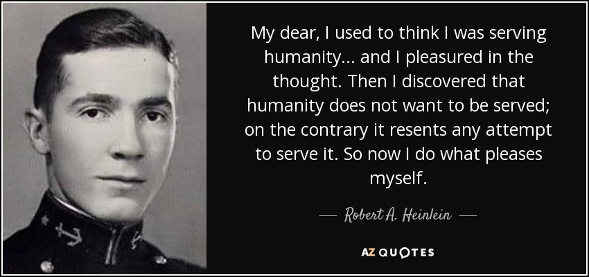 My dear, I used to think I was serving humanity . . . and I pleasured in the thought. Then I discovered that humanity does not want to be served; on the contrary it resents any attempt to serve it. So now I do what pleases myself. - Robert A. Heinlein