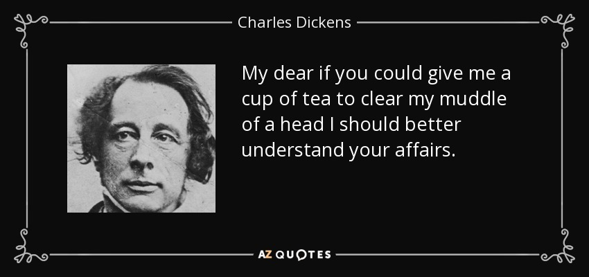 My dear if you could give me a cup of tea to clear my muddle of a head I should better understand your affairs. - Charles Dickens