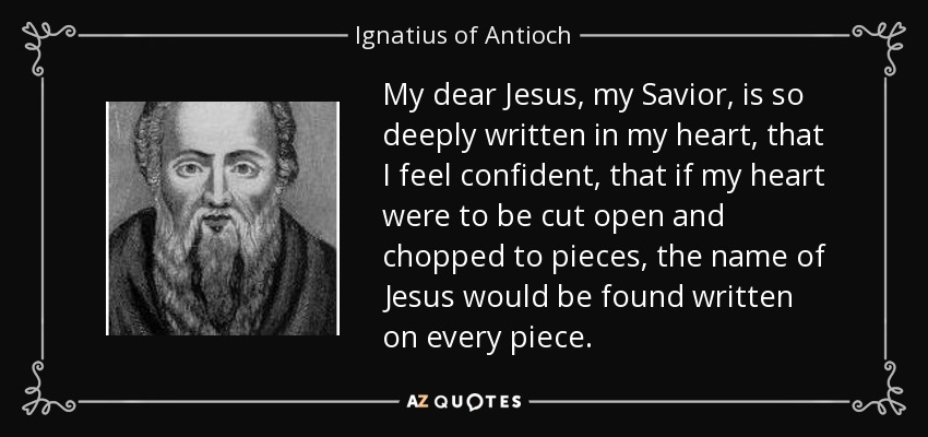 My dear Jesus, my Savior, is so deeply written in my heart, that I feel confident, that if my heart were to be cut open and chopped to pieces, the name of Jesus would be found written on every piece. - Ignatius of Antioch