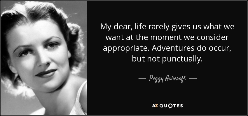 My dear, life rarely gives us what we want at the moment we consider appropriate. Adventures do occur, but not punctually. - Peggy Ashcroft