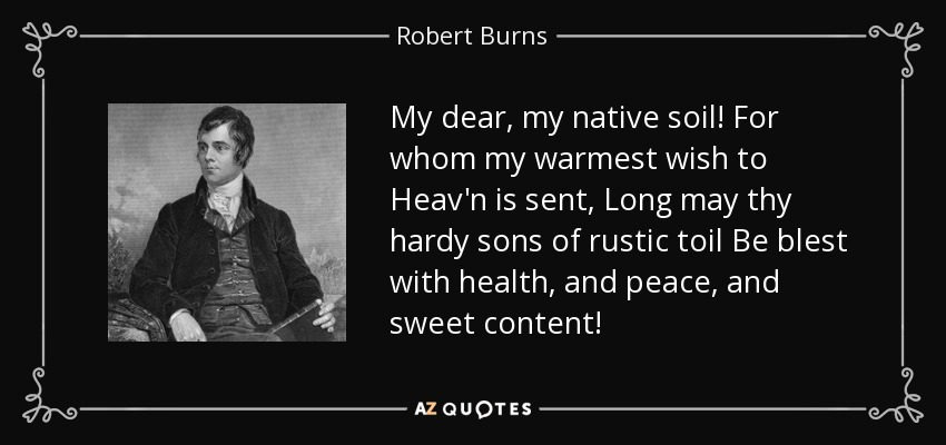 My dear, my native soil! For whom my warmest wish to Heav'n is sent, Long may thy hardy sons of rustic toil Be blest with health, and peace, and sweet content! - Robert Burns