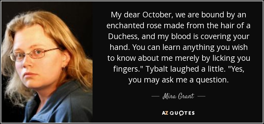 My dear October, we are bound by an enchanted rose made from the hair of a Duchess, and my blood is covering your hand. You can learn anything you wish to know about me merely by licking you fingers.