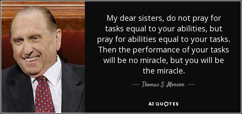 My dear sisters, do not pray for tasks equal to your abilities, but pray for abilities equal to your tasks. Then the performance of your tasks will be no miracle, but you will be the miracle. - Thomas S. Monson