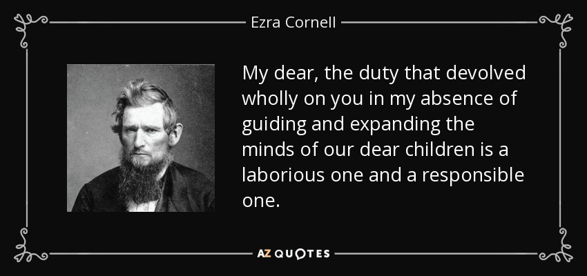 My dear, the duty that devolved wholly on you in my absence of guiding and expanding the minds of our dear children is a laborious one and a responsible one. - Ezra Cornell