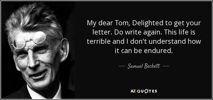 My dear Tom, Delighted to get your letter. Do write again. This life is terrible and I don't understand how it can be endured. - Samuel Beckett