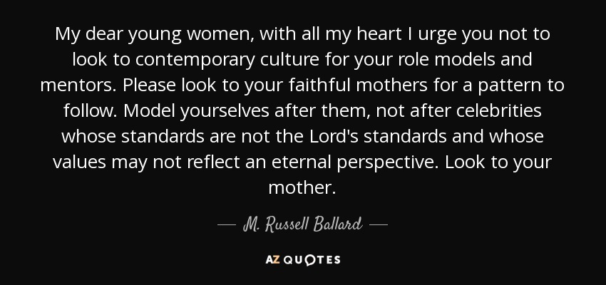 My dear young women, with all my heart I urge you not to look to contemporary culture for your role models and mentors. Please look to your faithful mothers for a pattern to follow. Model yourselves after them, not after celebrities whose standards are not the Lord's standards and whose values may not reflect an eternal perspective. Look to your mother. - M. Russell Ballard