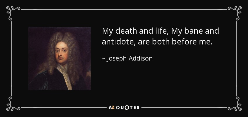 My death and life, My bane and antidote, are both before me. - Joseph Addison
