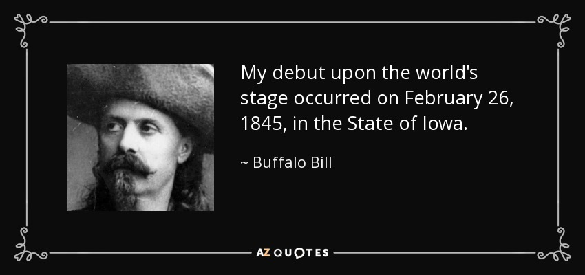 My debut upon the world's stage occurred on February 26, 1845, in the State of Iowa. - Buffalo Bill