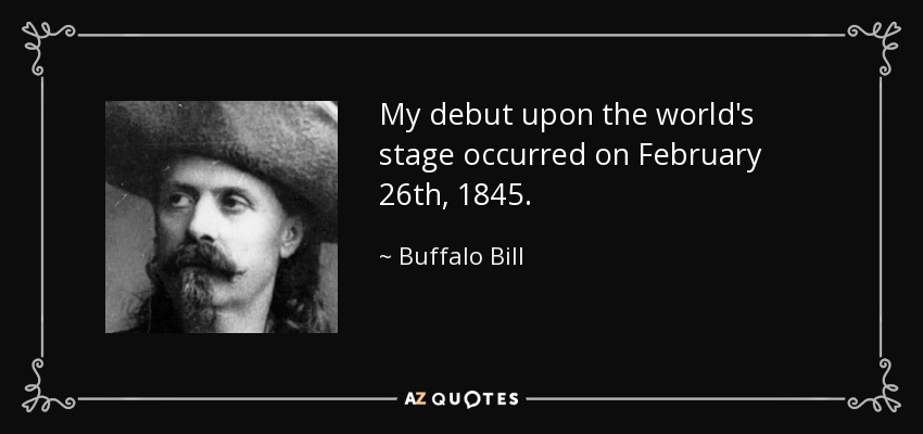 My debut upon the world's stage occurred on February 26th, 1845. - Buffalo Bill