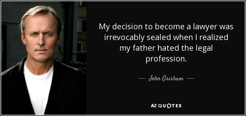 My decision to become a lawyer was irrevocably sealed when I realized my father hated the legal profession. - John Grisham