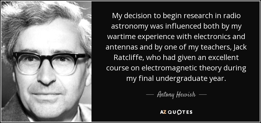 My decision to begin research in radio astronomy was influenced both by my wartime experience with electronics and antennas and by one of my teachers, Jack Ratcliffe, who had given an excellent course on electromagnetic theory during my final undergraduate year. - Antony Hewish