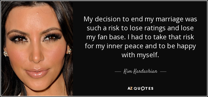 My decision to end my marriage was such a risk to lose ratings and lose my fan base. I had to take that risk for my inner peace and to be happy with myself. - Kim Kardashian