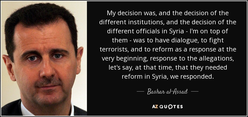 My decision was, and the decision of the different institutions, and the decision of the different officials in Syria - I'm on top of them - was to have dialogue, to fight terrorists, and to reform as a response at the very beginning, response to the allegations, let's say, at that time, that they needed reform in Syria, we responded. - Bashar al-Assad