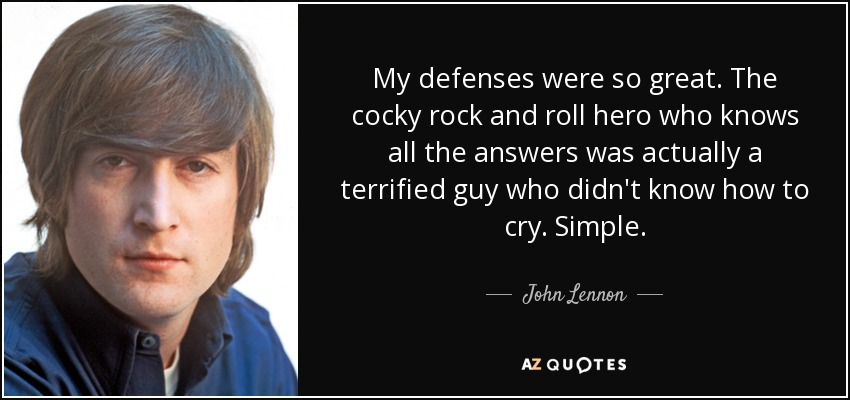 My defenses were so great. The cocky rock and roll hero who knows all the answers was actually a terrified guy who didn't know how to cry. Simple. - John Lennon