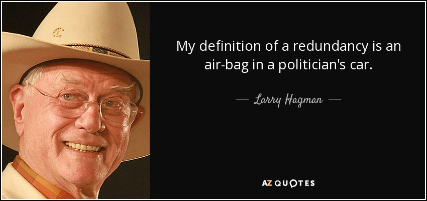 My definition of a redundancy is an air-bag in a politician's car. - Larry Hagman