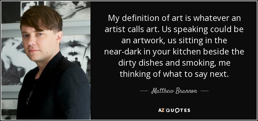 My definition of art is whatever an artist calls art. Us speaking could be an artwork, us sitting in the near-dark in your kitchen beside the dirty dishes and smoking, me thinking of what to say next. - Matthew Brannon