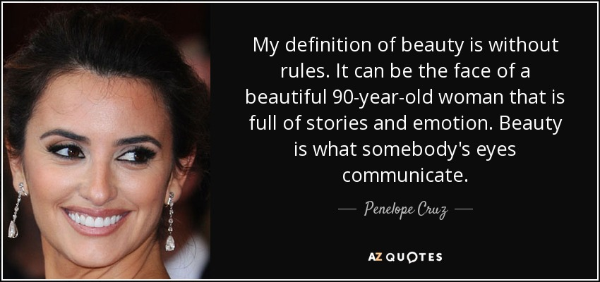 My definition of beauty is without rules. It can be the face of a beautiful 90-year-old woman that is full of stories and emotion. Beauty is what somebody's eyes communicate. - Penelope Cruz